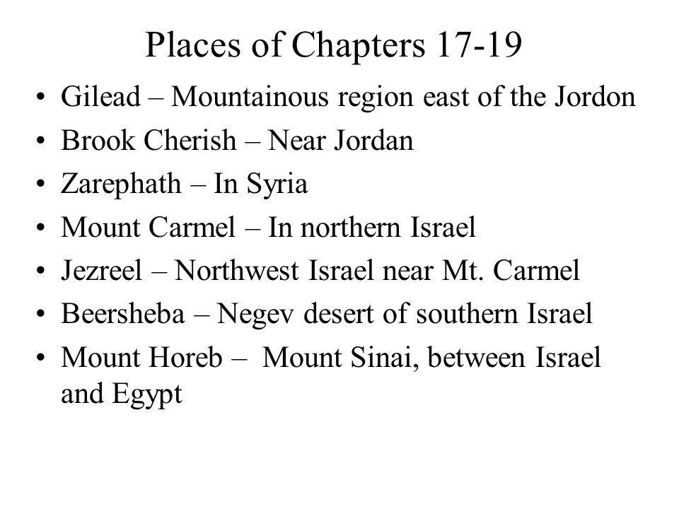 Places of Chapters 17-19 Gilead – Mountainous region east of the Jordon Brook Cherish – Near Jordan Zarephath – In Syria Mount Carmel – In northern Israel Jezreel – Northwest Israel near Mt.