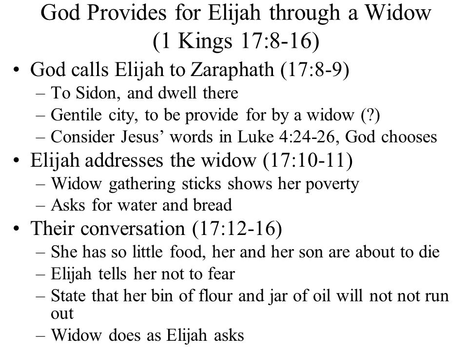 God Provides for Elijah through a Widow (1 Kings 17:8-16) God calls Elijah to Zaraphath (17:8-9) –To Sidon, and dwell there –Gentile city, to be provide for by a widow ( ) –Consider Jesus' words in Luke 4:24-26, God chooses Elijah addresses the widow (17:10-11) –Widow gathering sticks shows her poverty –Asks for water and bread Their conversation (17:12-16) –She has so little food, her and her son are about to die –Elijah tells her not to fear –State that her bin of flour and jar of oil will not not run out –Widow does as Elijah asks
