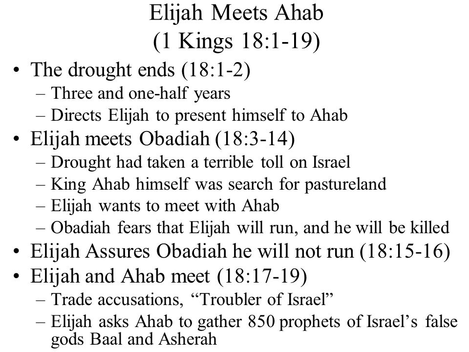 Elijah Meets Ahab (1 Kings 18:1-19) The drought ends (18:1-2) –Three and one-half years –Directs Elijah to present himself to Ahab Elijah meets Obadiah (18:3-14) –Drought had taken a terrible toll on Israel –King Ahab himself was search for pastureland –Elijah wants to meet with Ahab –Obadiah fears that Elijah will run, and he will be killed Elijah Assures Obadiah he will not run (18:15-16) Elijah and Ahab meet (18:17-19) –Trade accusations, Troubler of Israel –Elijah asks Ahab to gather 850 prophets of Israel's false gods Baal and Asherah