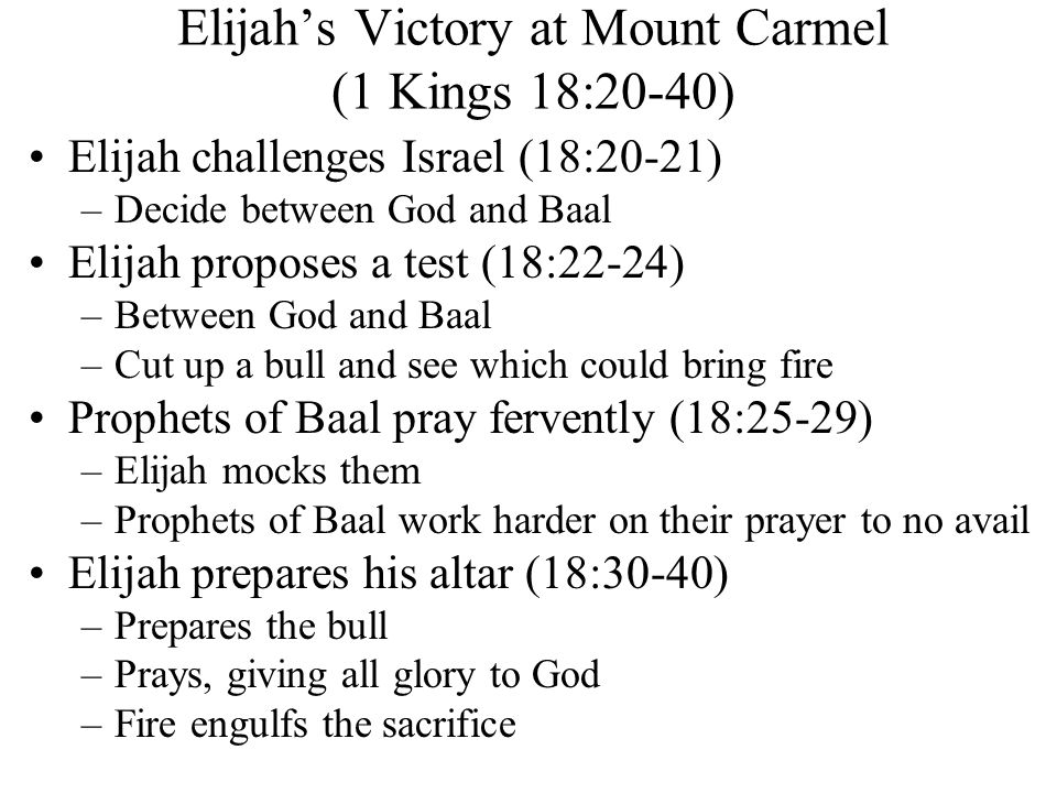 Elijah's Victory at Mount Carmel (1 Kings 18:20-40) Elijah challenges Israel (18:20-21) –Decide between God and Baal Elijah proposes a test (18:22-24) –Between God and Baal –Cut up a bull and see which could bring fire Prophets of Baal pray fervently (18:25-29) –Elijah mocks them –Prophets of Baal work harder on their prayer to no avail Elijah prepares his altar (18:30-40) –Prepares the bull –Prays, giving all glory to God –Fire engulfs the sacrifice
