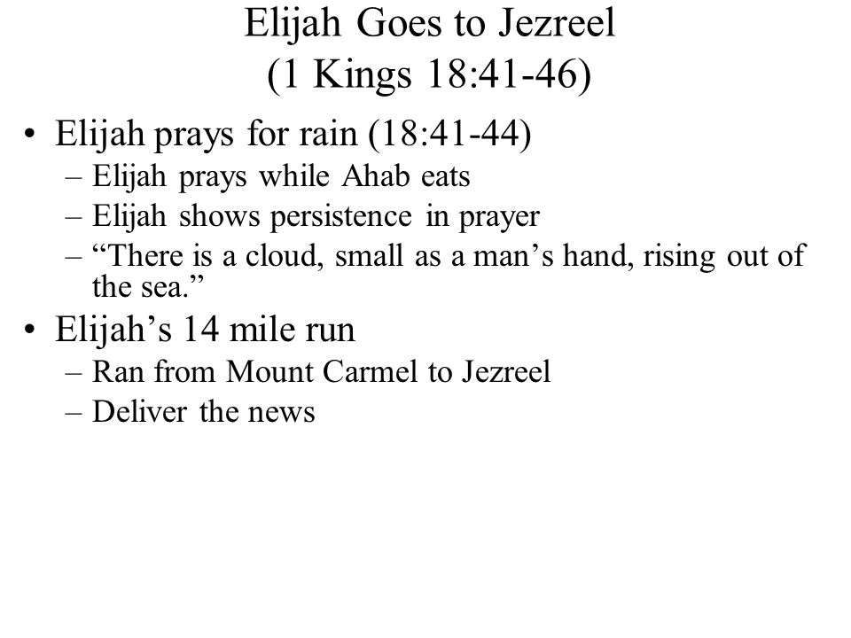 Elijah Goes to Jezreel (1 Kings 18:41-46) Elijah prays for rain (18:41-44) –Elijah prays while Ahab eats –Elijah shows persistence in prayer – There is a cloud, small as a man's hand, rising out of the sea. Elijah's 14 mile run –Ran from Mount Carmel to Jezreel –Deliver the news