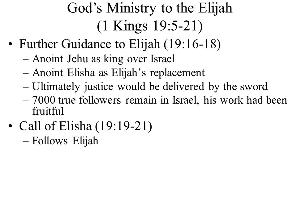 Further Guidance to Elijah (19:16-18) –Anoint Jehu as king over Israel –Anoint Elisha as Elijah's replacement –Ultimately justice would be delivered by the sword –7000 true followers remain in Israel, his work had been fruitful Call of Elisha (19:19-21) –Follows Elijah God's Ministry to the Elijah (1 Kings 19:5-21)