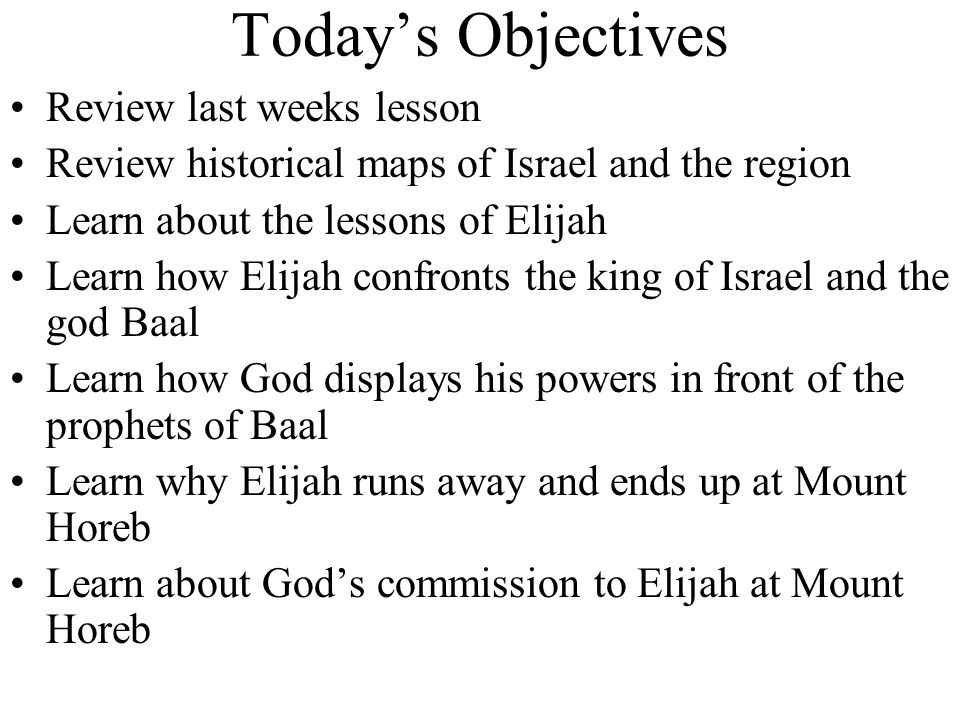 Today's Objectives Review last weeks lesson Review historical maps of Israel and the region Learn about the lessons of Elijah Learn how Elijah confronts the king of Israel and the god Baal Learn how God displays his powers in front of the prophets of Baal Learn why Elijah runs away and ends up at Mount Horeb Learn about God's commission to Elijah at Mount Horeb