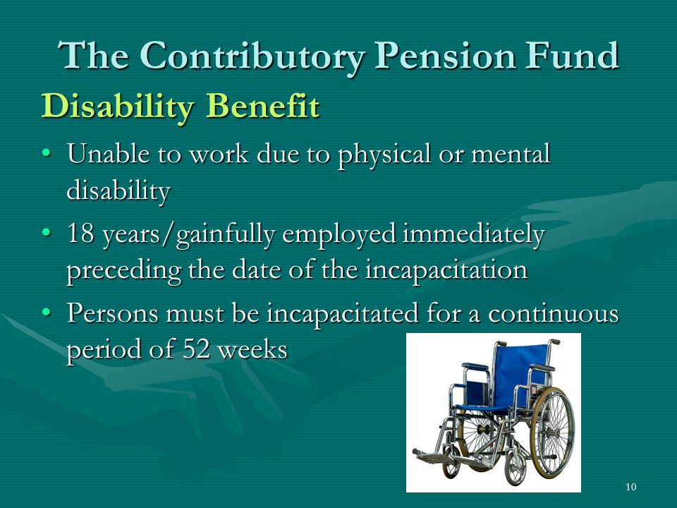 10 The Contributory Pension Fund Disability Benefit Unable to work due to physical or mental disabilityUnable to work due to physical or mental disabi