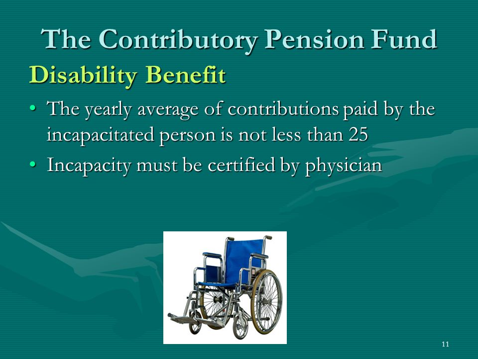 11 The Contributory Pension Fund Disability Benefit The yearly average of contributions paid by the incapacitated person is not less than 25The yearly