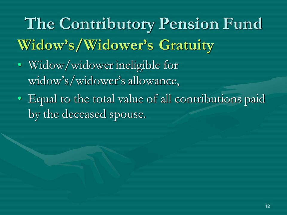 12 The Contributory Pension Fund Widow's/Widower's Gratuity Widow/widower ineligible for widow's/widower's allowance,Widow/widower ineligible for widow's/widower's allowance, Equal to the total value of all contributions paid by the deceased spouse.Equal to the total value of all contributions paid by the deceased spouse.