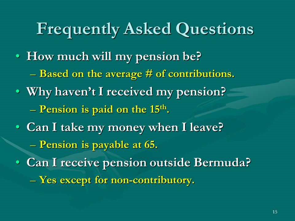 15 How much will my pension be?How much will my pension be? –Based on the average # of contributions. Why haven't I received my pension?Why haven't I