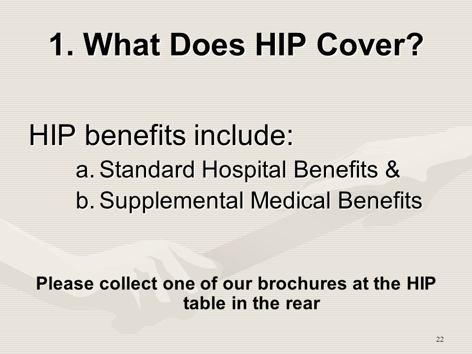 22 1. What Does HIP Cover? HIP benefits include: a.Standard Hospital Benefits & b.Supplemental Medical Benefits Please collect one of our brochures at