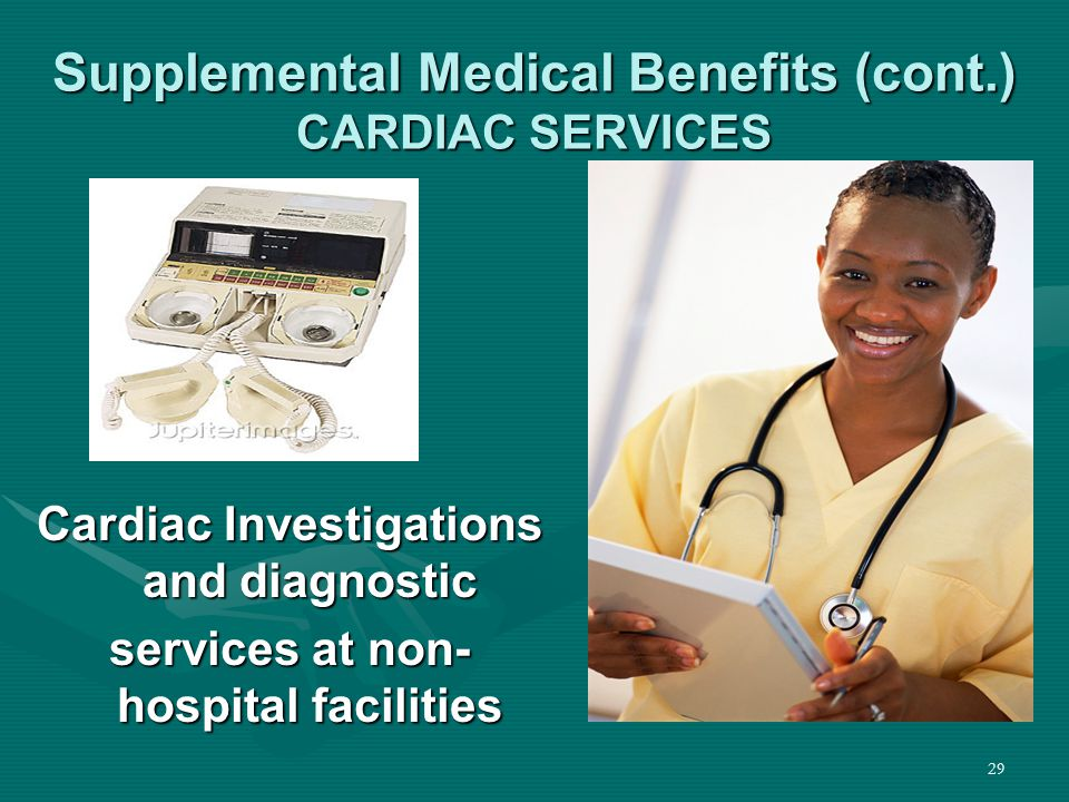 29 Supplemental Medical Benefits (cont.) CARDIAC SERVICES Cardiac Investigations and diagnostic services at non- hospital facilities