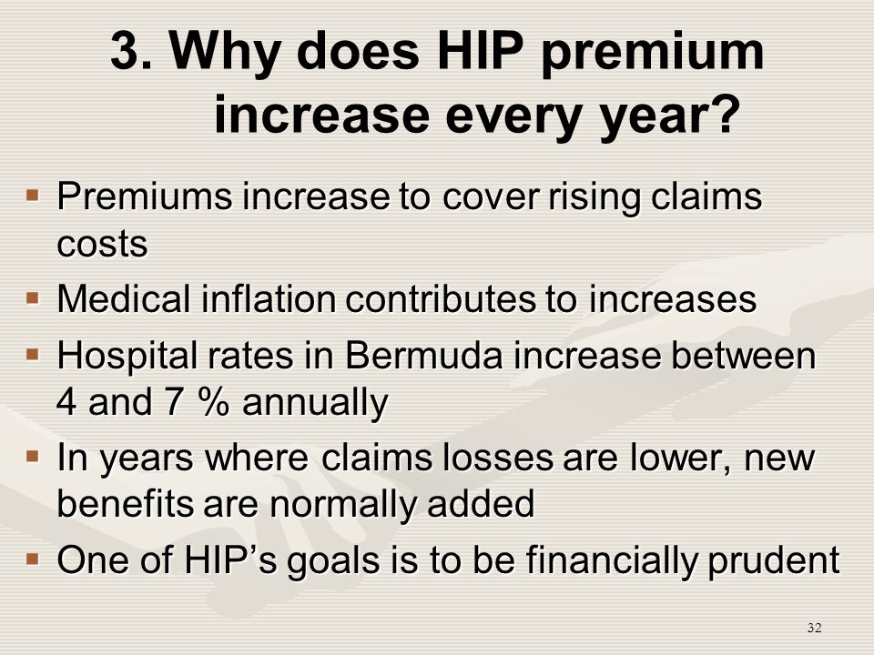 32 3. Why does HIP premium increase every year?  Premiums increase to cover rising claims costs  Medical inflation contributes to increases  Hospit