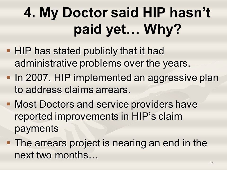 34 4. My Doctor said HIP hasn't paid yet… Why?  HIP has stated publicly that it had administrative problems over the years.  In 2007, HIP implemente