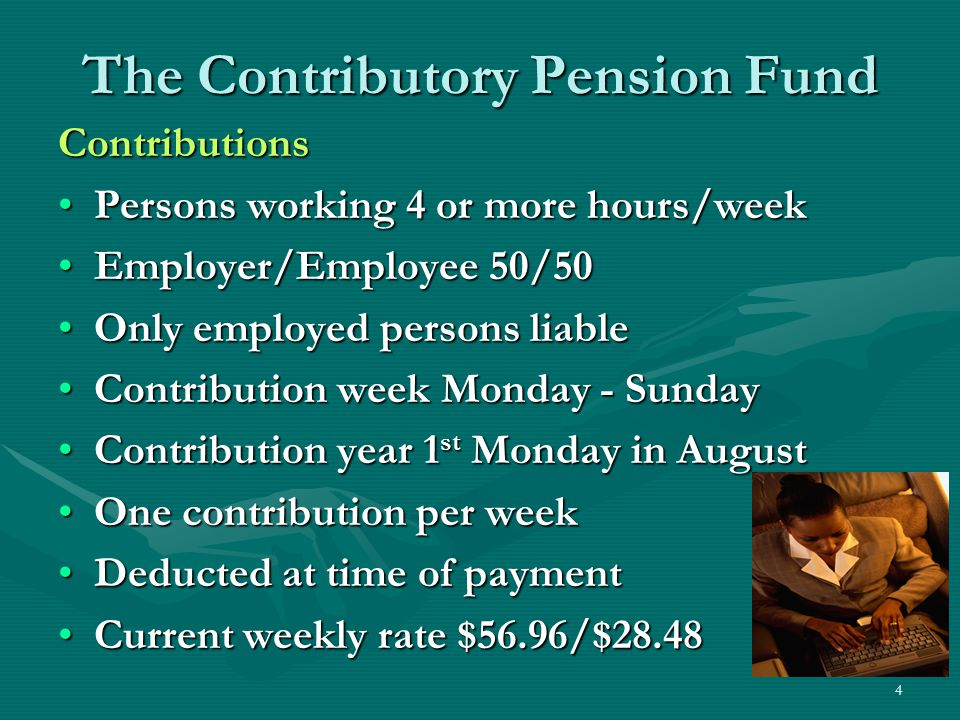 4 The Contributory Pension Fund Contributions Persons working 4 or more hours/weekPersons working 4 or more hours/week Employer/Employee 50/50Employer