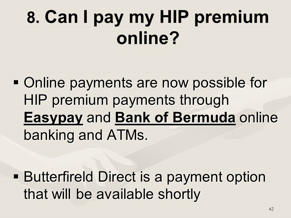 42 8. Can I pay my HIP premium online?  Online payments are now possible for HIP premium payments through Easypay and Bank of Bermuda online banking