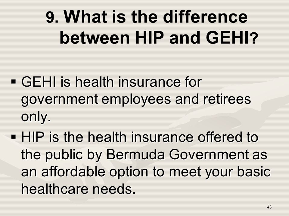 43 9. What is the difference between HIP and GEHI ?  GEHI is health insurance for government employees and retirees only.  HIP is the health insuran