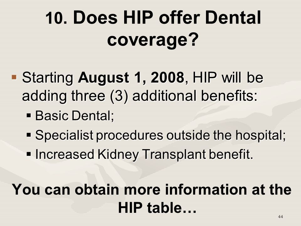 44 10. Does HIP offer Dental coverage?  Starting August 1, 2008, HIP will be adding three (3) additional benefits:  Basic Dental;  Specialist proce