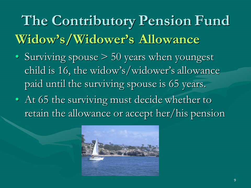 9 The Contributory Pension Fund Widow's/Widower's Allowance Surviving spouse > 50 years when youngest child is 16, the widow's/widower's allowance pai