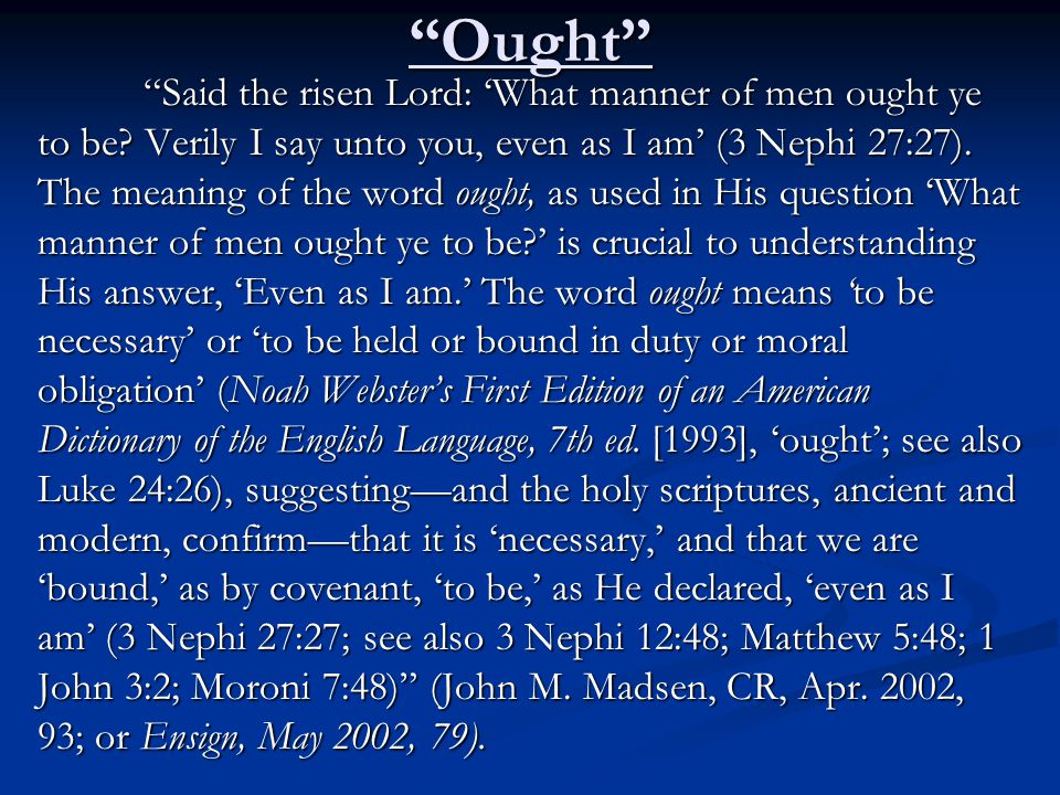 """Ought"" ""Said the risen Lord: 'What manner of men ought ye to be? Verily I say unto you, even as I am' (3 Nephi 27:27). The meaning of the word ought,"