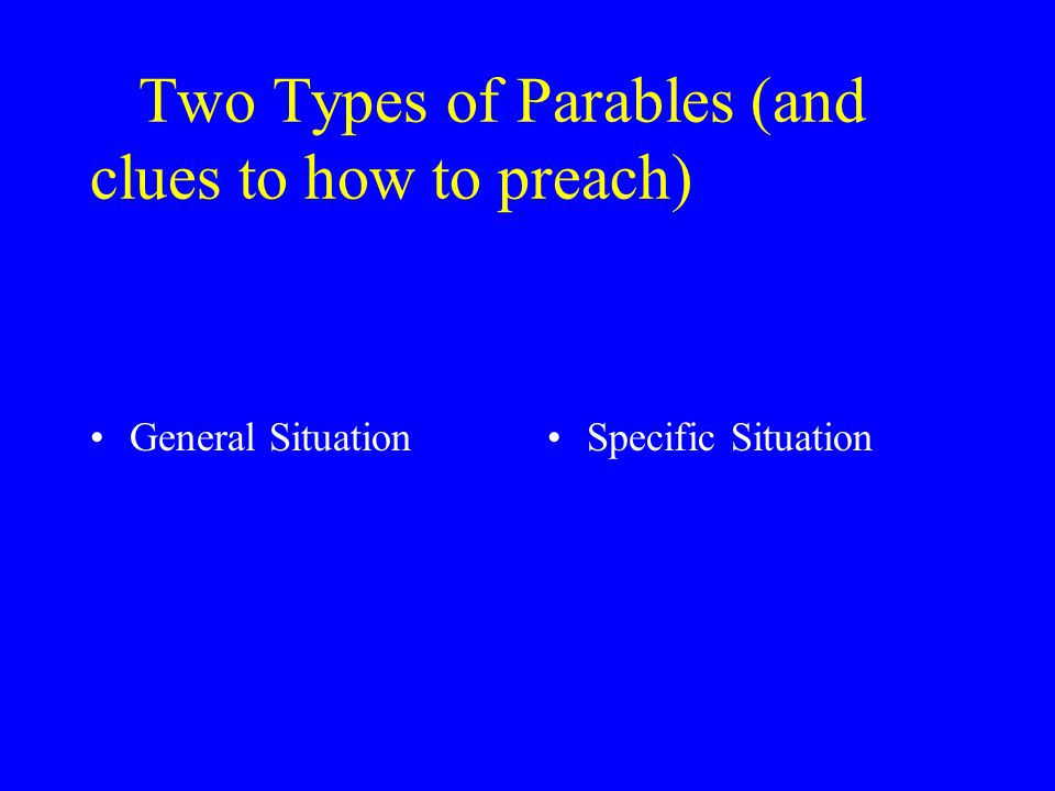 Two Types of Parables (and clues to how to preach) General SituationSpecific Situation