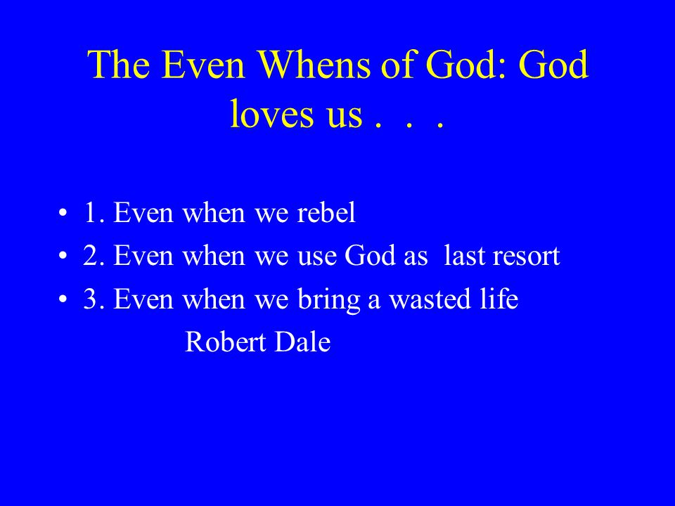 The Even Whens of God: God loves us... 1. Even when we rebel 2.