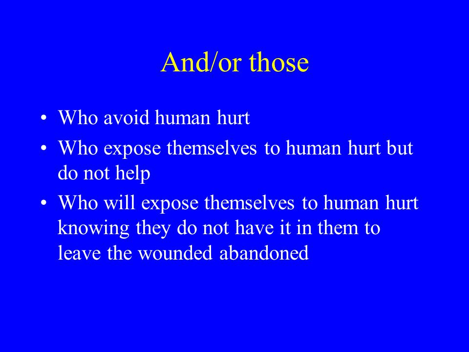 And/or those Who avoid human hurt Who expose themselves to human hurt but do not help Who will expose themselves to human hurt knowing they do not have it in them to leave the wounded abandoned