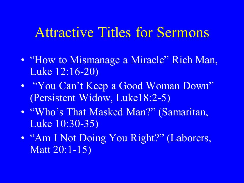 Attractive Titles for Sermons How to Mismanage a Miracle Rich Man, Luke 12:16-20) You Can't Keep a Good Woman Down (Persistent Widow, Luke18:2-5) Who's That Masked Man (Samaritan, Luke 10:30-35) Am I Not Doing You Right (Laborers, Matt 20:1-15)
