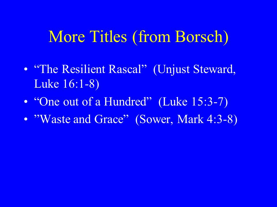 More Titles (from Borsch) The Resilient Rascal (Unjust Steward, Luke 16:1-8) One out of a Hundred (Luke 15:3-7) Waste and Grace (Sower, Mark 4:3-8)