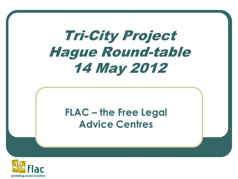 Tri-City Project Hague Round-table 14 May 2012 FLAC – the Free Legal Advice Centres