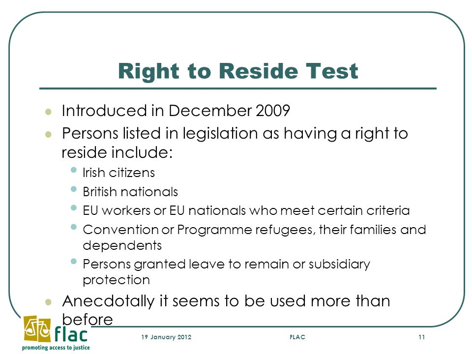 Right to Reside Test Introduced in December 2009 Persons listed in legislation as having a right to reside include: Irish citizens British nationals EU workers or EU nationals who meet certain criteria Convention or Programme refugees, their families and dependents Persons granted leave to remain or subsidiary protection Anecdotally it seems to be used more than before 19 January 2012FLAC11