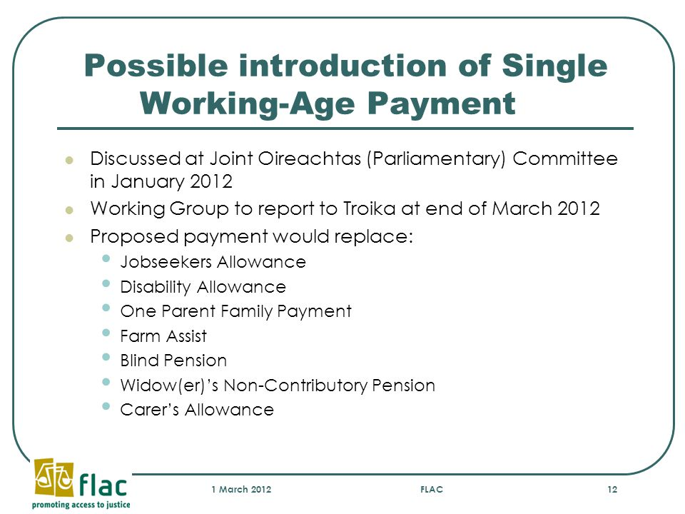 Possible introduction of Single Working-Age Payment Discussed at Joint Oireachtas (Parliamentary) Committee in January 2012 Working Group to report to Troika at end of March 2012 Proposed payment would replace: Jobseekers Allowance Disability Allowance One Parent Family Payment Farm Assist Blind Pension Widow(er)'s Non-Contributory Pension Carer's Allowance 1 March 2012FLAC12