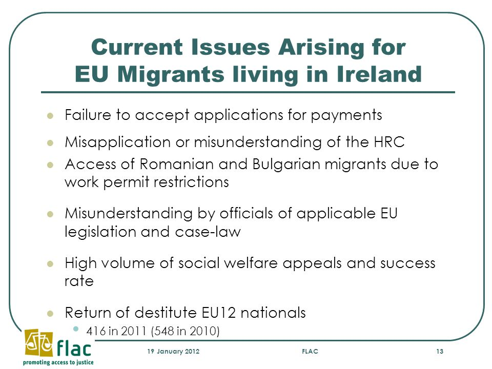 Current Issues Arising for EU Migrants living in Ireland Failure to accept applications for payments Misapplication or misunderstanding of the HRC Access of Romanian and Bulgarian migrants due to work permit restrictions Misunderstanding by officials of applicable EU legislation and case-law High volume of social welfare appeals and success rate Return of destitute EU12 nationals 416 in 2011 (548 in 2010) 19 January 2012FLAC13