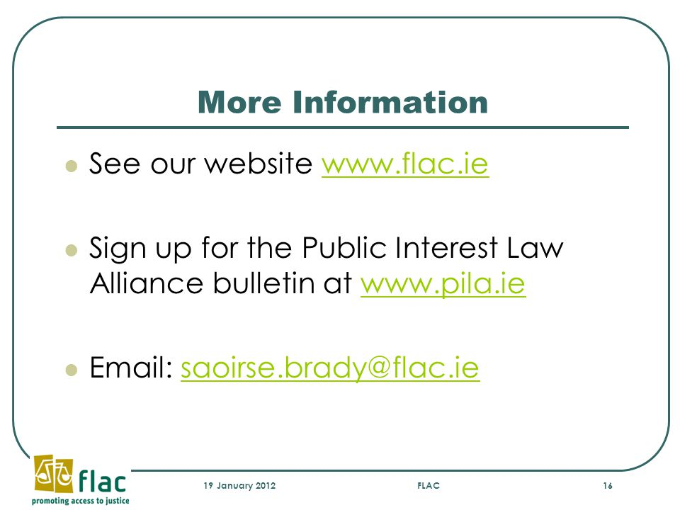 More Information See our website www.flac.iewww.flac.ie Sign up for the Public Interest Law Alliance bulletin at www.pila.iewww.pila.ie Email: saoirse.brady@flac.iesaoirse.brady@flac.ie 19 January 2012FLAC16