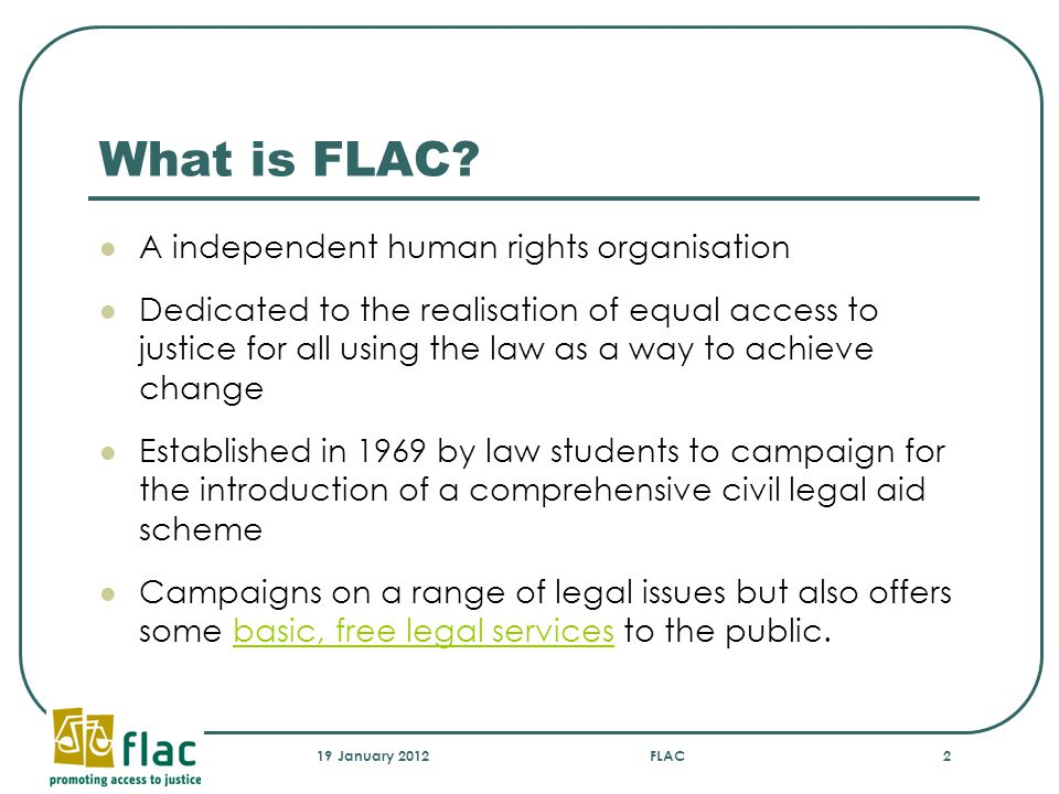 19 January 2012FLAC2 What is FLAC? A independent human rights organisation Dedicated to the realisation of equal access to justice for all using the l