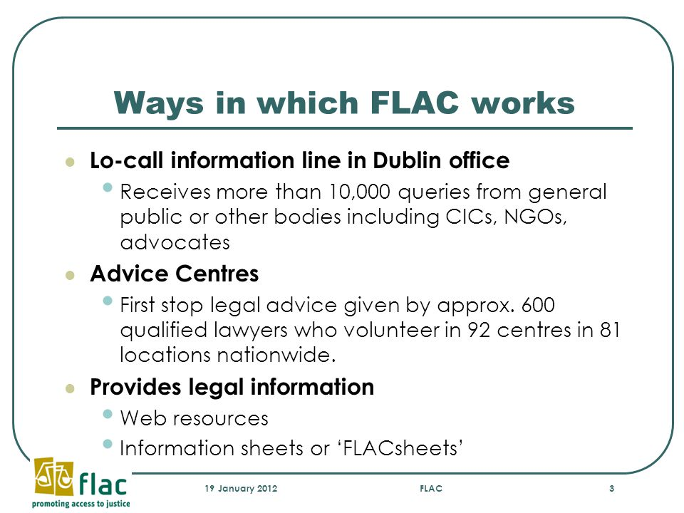 Ways in which FLAC works Lo-call information line in Dublin office Receives more than 10,000 queries from general public or other bodies including CICs, NGOs, advocates Advice Centres First stop legal advice given by approx.