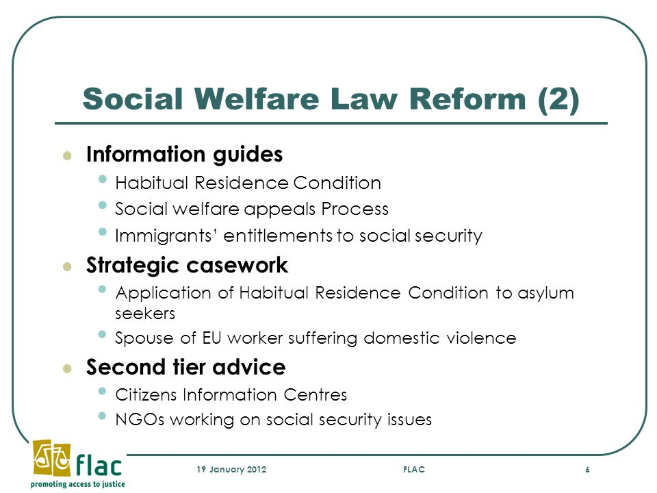 Social Welfare Law Reform (2) Information guides Habitual Residence Condition Social welfare appeals Process Immigrants' entitlements to social security Strategic casework Application of Habitual Residence Condition to asylum seekers Spouse of EU worker suffering domestic violence Second tier advice Citizens Information Centres NGOs working on social security issues 19 January 2012FLAC6