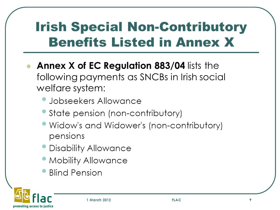 Irish Special Non-Contributory Benefits Listed in Annex X Annex X of EC Regulation 883/04 lists the following payments as SNCBs in Irish social welfar
