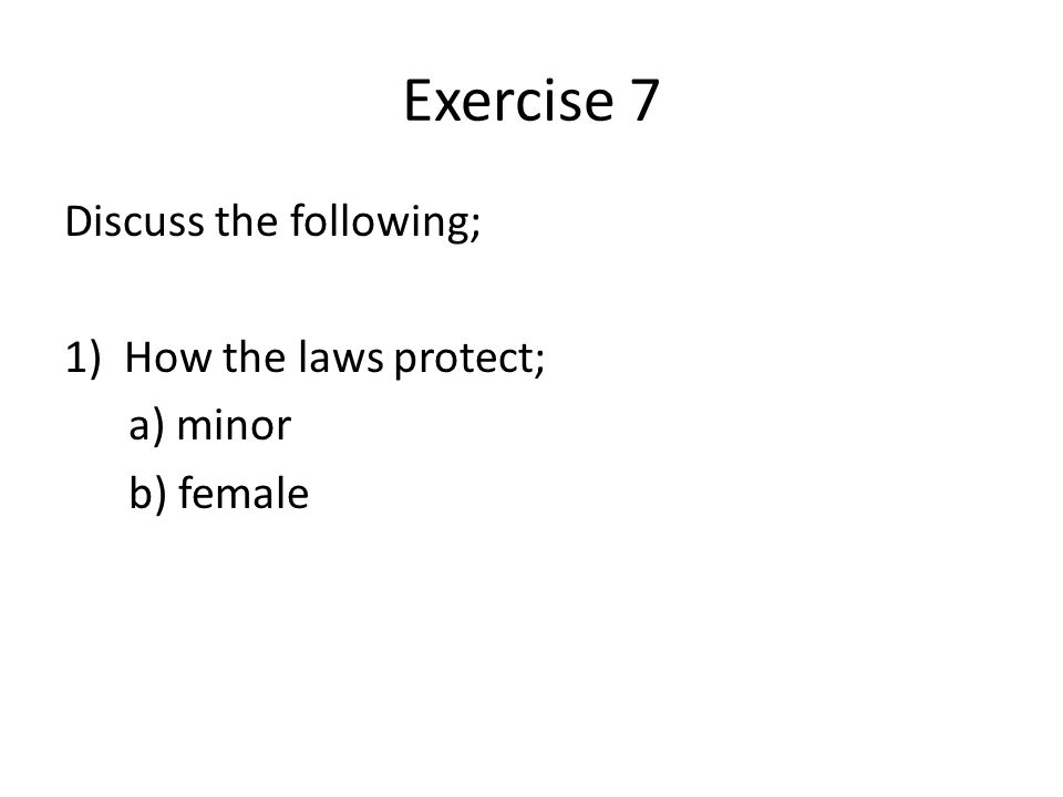 Exercise 7 Discuss the following; 1)How the laws protect; a) minor b) female