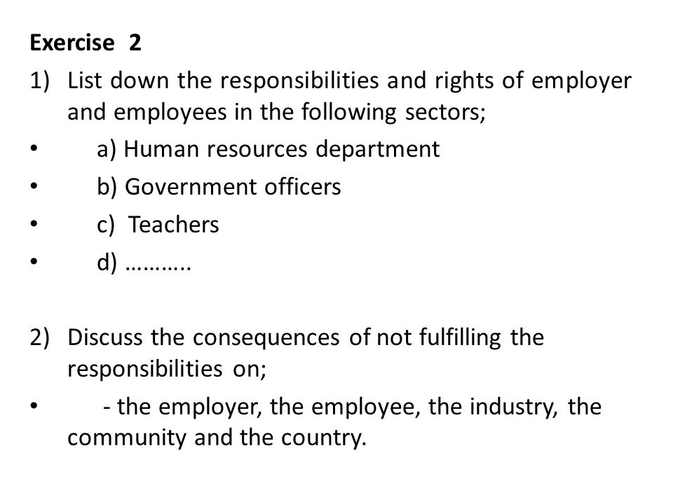 Exercise 2 1)List down the responsibilities and rights of employer and employees in the following sectors; a) Human resources department b) Government officers c) Teachers d) ………..
