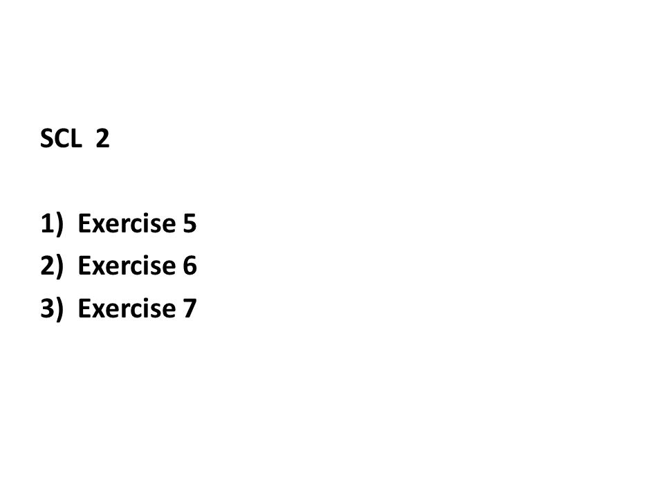 SCL 2 1)Exercise 5 2)Exercise 6 3)Exercise 7