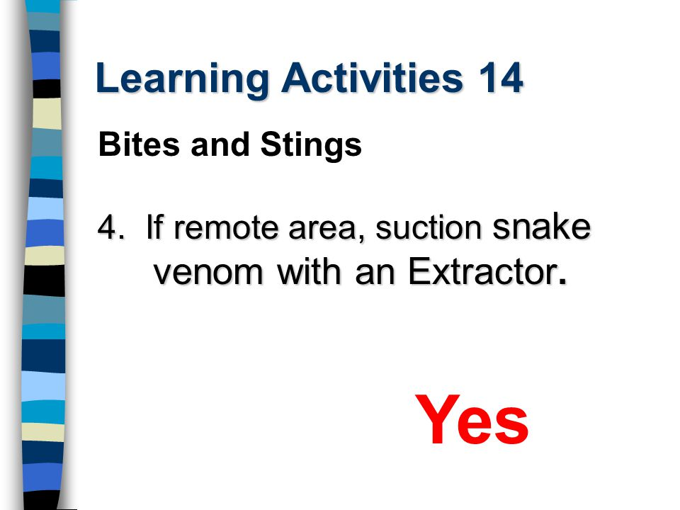 Learning Activities 14 4. If remote area, suction snake venom with an Extractor. Yes Bites and Stings