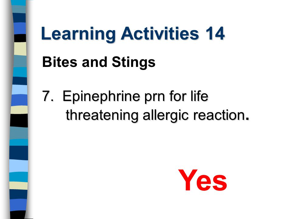 Learning Activities 14 7. Epinephrine prn for life threatening allergic reaction. Yes Bites and Stings