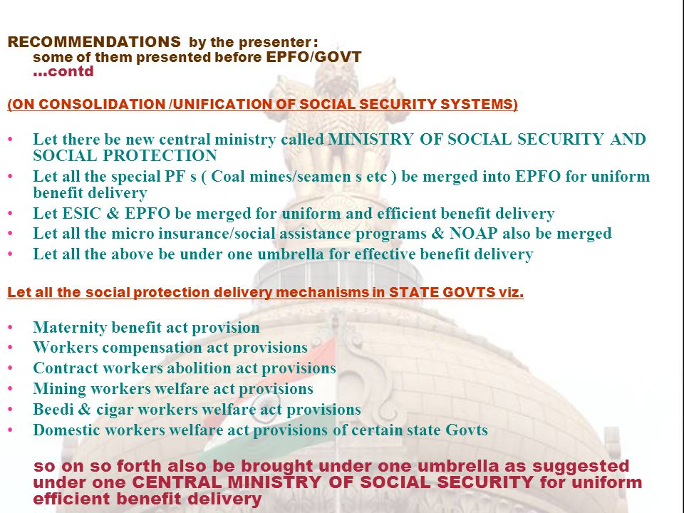 RECOMMENDATIONS by the presenter : some of them presented before EPFO/GOVT …contd (ON CONSOLIDATION /UNIFICATION OF SOCIAL SECURITY SYSTEMS) Let there be new central ministry called MINISTRY OF SOCIAL SECURITY AND SOCIAL PROTECTION Let all the special PF s ( Coal mines/seamen s etc ) be merged into EPFO for uniform benefit delivery Let ESIC & EPFO be merged for uniform and efficient benefit delivery Let all the micro insurance/social assistance programs & NOAP also be merged Let all the above be under one umbrella for effective benefit delivery Let all the social protection delivery mechanisms in STATE GOVTS viz.