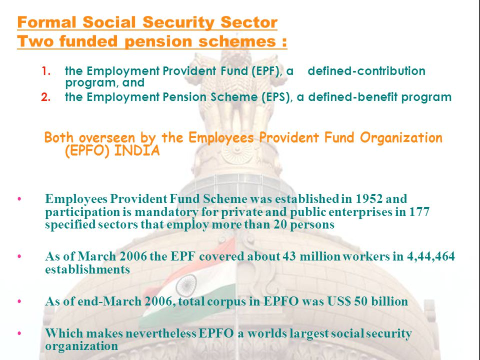Formal Social Security Sector Two funded pension schemes : 1.the Employment Provident Fund (EPF), a defined-contribution program, and 2.the Employment Pension Scheme (EPS), a defined-benefit program Both overseen by the Employees Provident Fund Organization (EPFO) INDIA Employees Provident Fund Scheme was established in 1952 and participation is mandatory for private and public enterprises in 177 specified sectors that employ more than 20 persons As of March 2006 the EPF covered about 43 million workers in 4,44,464 establishments As of end-March 2006, total corpus in EPFO was US$ 50 billion Which makes nevertheless EPFO a worlds largest social security organization