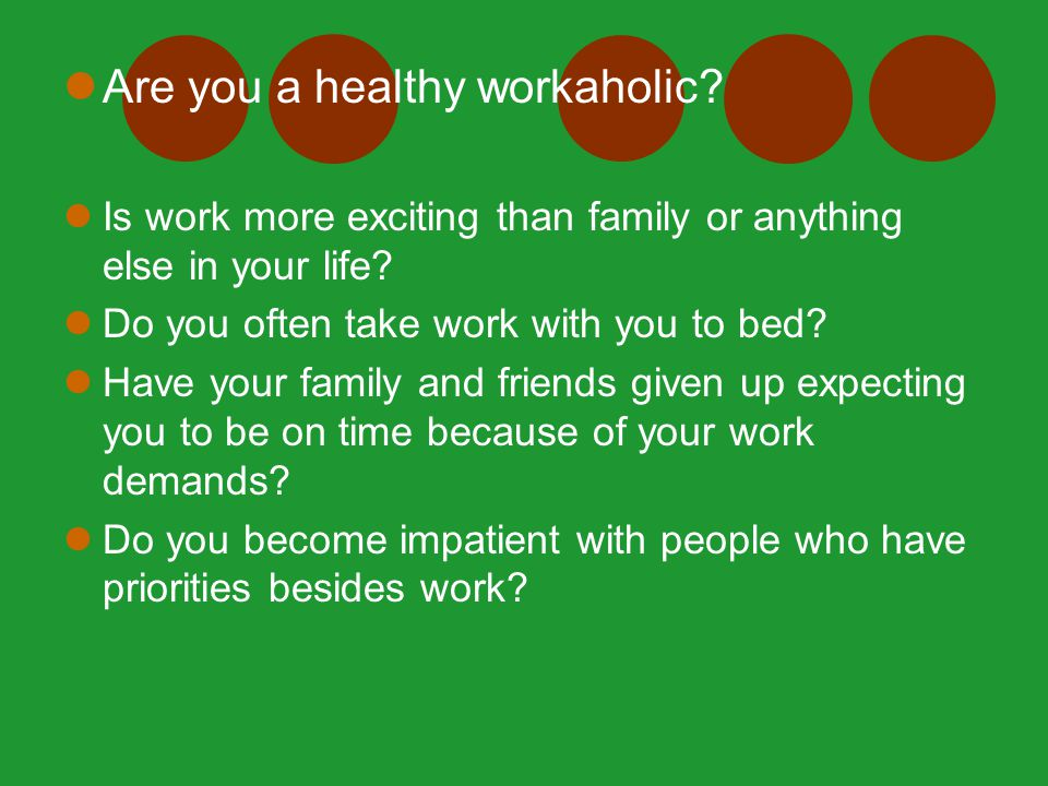 Are you a healthy workaholic? Is work more exciting than family or anything else in your life? Do you often take work with you to bed? Have your famil