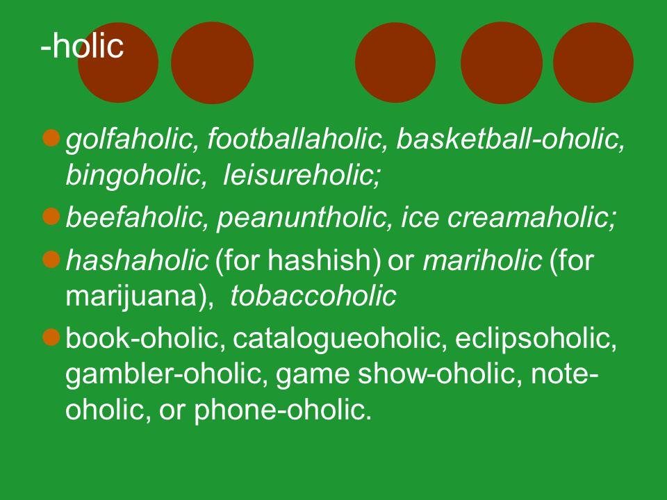 -holic golfaholic, footballaholic, basketball-oholic, bingoholic, leisureholic; beefaholic, peanuntholic, ice creamaholic; hashaholic (for hashish) or mariholic (for marijuana), tobaccoholic book-oholic, catalogueoholic, eclipsoholic, gambler-oholic, game show-oholic, note- oholic, or phone-oholic.