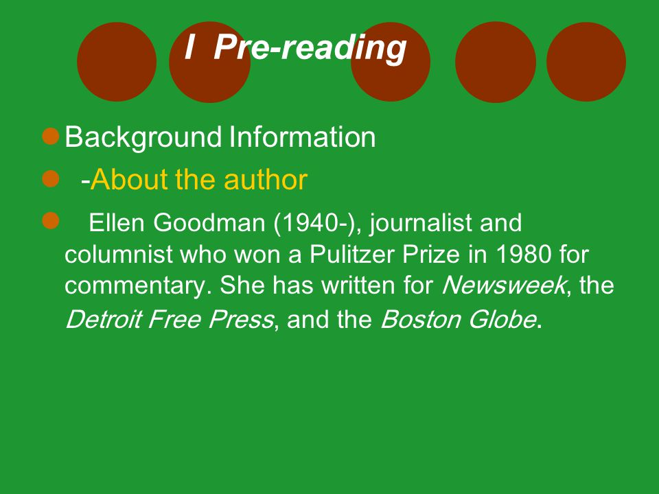 I Pre-reading Background Information -About the author Ellen Goodman (1940-), journalist and columnist who won a Pulitzer Prize in 1980 for commentary