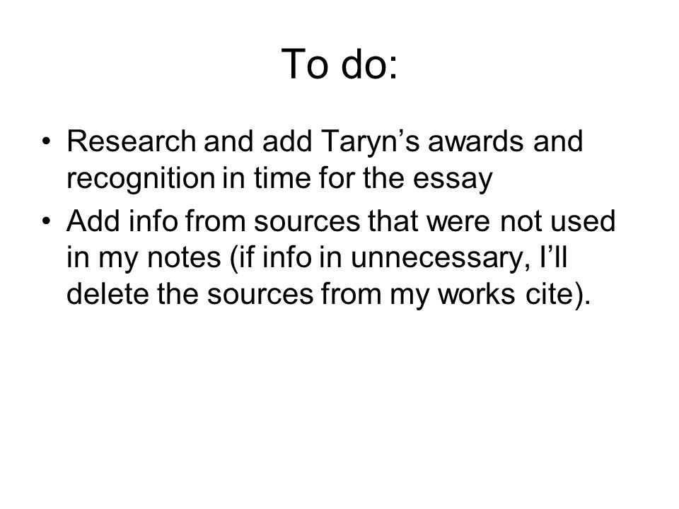 To do: Research and add Taryn's awards and recognition in time for the essay Add info from sources that were not used in my notes (if info in unnecessary, I'll delete the sources from my works cite).