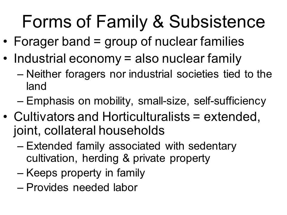 Forms of Family & Subsistence Forager band = group of nuclear families Industrial economy = also nuclear family –Neither foragers nor industrial societies tied to the land –Emphasis on mobility, small-size, self-sufficiency Cultivators and Horticulturalists = extended, joint, collateral households –Extended family associated with sedentary cultivation, herding & private property –Keeps property in family –Provides needed labor