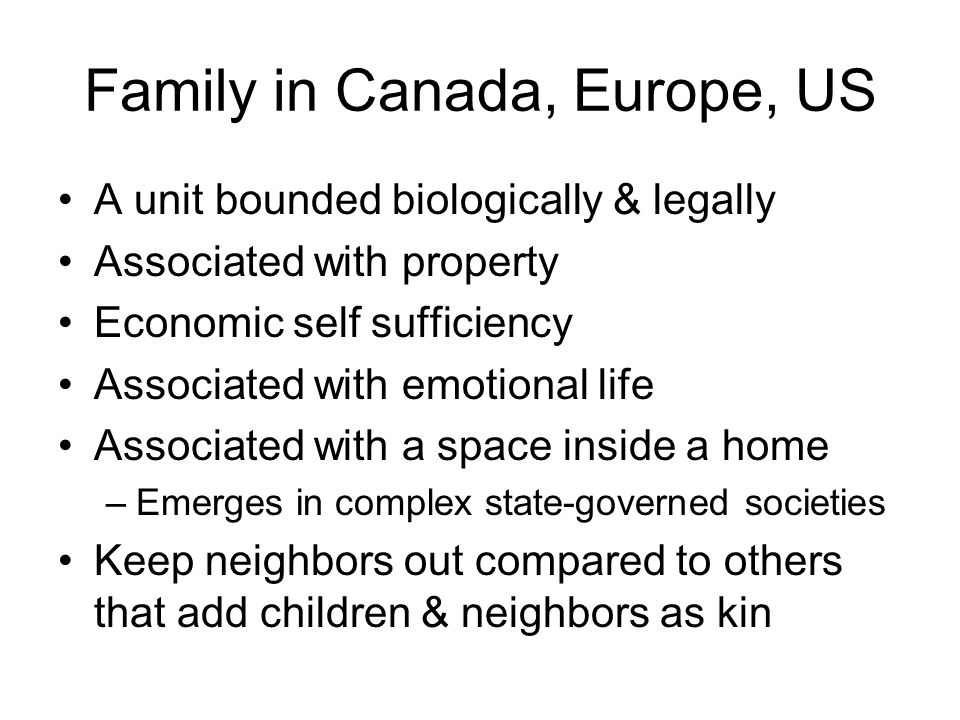 Family in Canada, Europe, US A unit bounded biologically & legally Associated with property Economic self sufficiency Associated with emotional life Associated with a space inside a home –Emerges in complex state-governed societies Keep neighbors out compared to others that add children & neighbors as kin