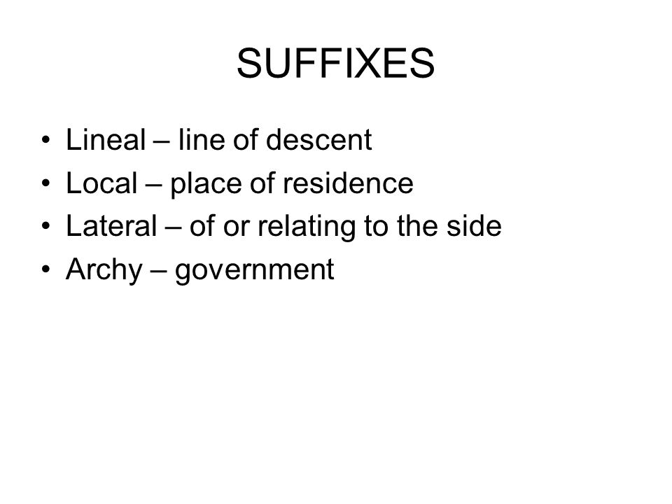 SUFFIXES Lineal – line of descent Local – place of residence Lateral – of or relating to the side Archy – government