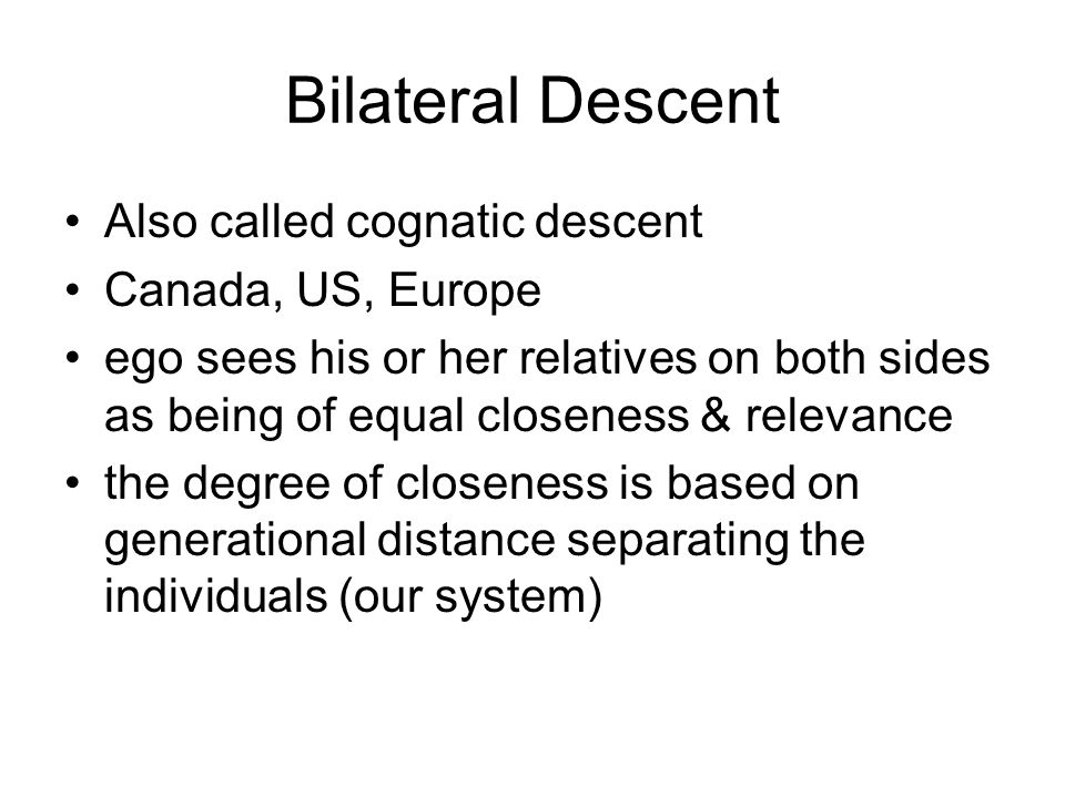 Bilateral Descent Also called cognatic descent Canada, US, Europe ego sees his or her relatives on both sides as being of equal closeness & relevance the degree of closeness is based on generational distance separating the individuals (our system)